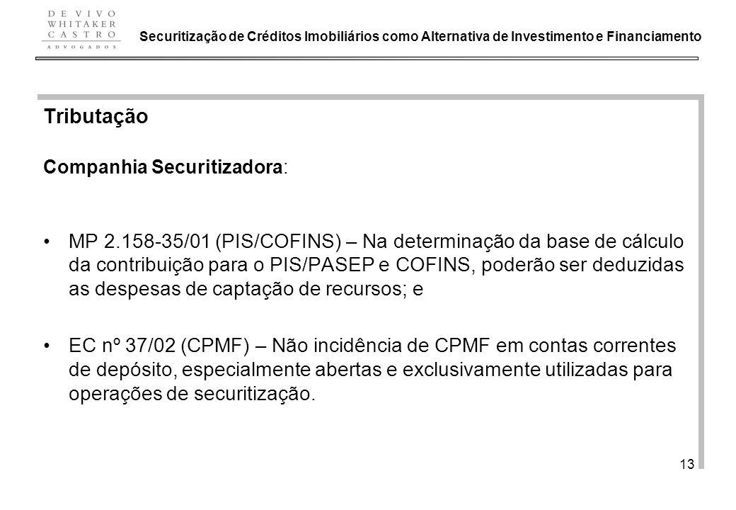 De Vivo, Whitaker e Castro Advogados 13 Tributação Companhia Securitizadora: MP 2.158-35/01 (PIS/COFINS) – Na determinação da base de cálculo da contribuição para o PIS/PASEP e COFINS, poderão ser deduzidas as despesas de captação de recursos; e EC nº 37/02 (CPMF) – Não incidência de CPMF em contas correntes de depósito, especialmente abertas e exclusivamente utilizadas para operações de securitização.