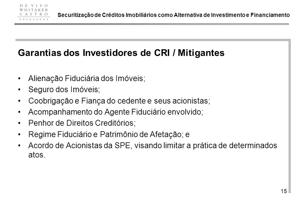 De Vivo, Whitaker e Castro Advogados 15 Garantias dos Investidores de CRI / Mitigantes Alienação Fiduciária dos Imóveis; Seguro dos Imóveis; Coobrigaç