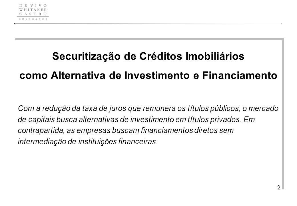 De Vivo, Whitaker e Castro Advogados 2 Securitização de Créditos Imobiliários como Alternativa de Investimento e Financiamento Com a redução da taxa de juros que remunera os títulos públicos, o mercado de capitais busca alternativas de investimento em títulos privados.