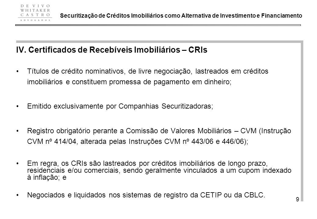 De Vivo, Whitaker e Castro Advogados 9 IV. Certificados de Recebíveis Imobiliários – CRIs Títulos de crédito nominativos, de livre negociação, lastrea