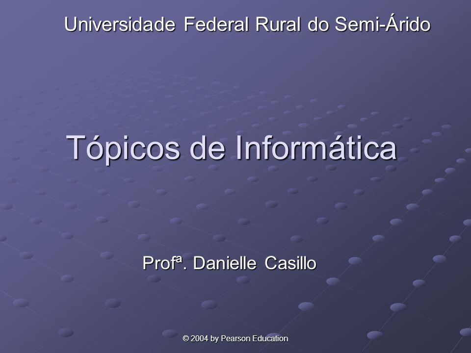 © 2004 by Pearson Education Tópicos de Informática Profª. Danielle Casillo Universidade Federal Rural do Semi-Árido