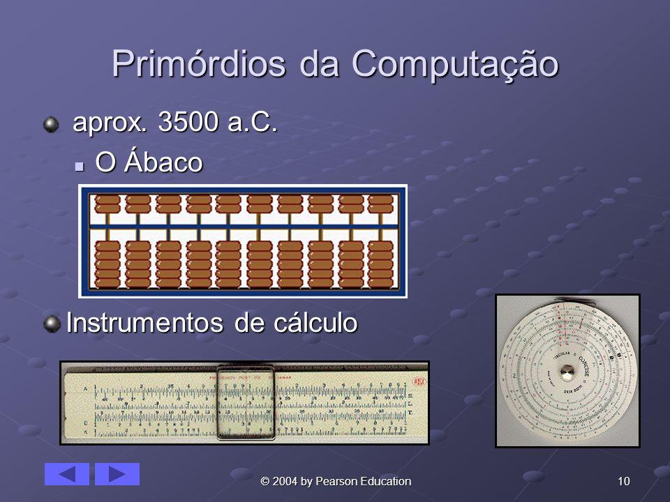 10 © 2004 by Pearson Education Primórdios da Computação aprox. 3500 a.C. aprox. 3500 a.C. O Ábaco O Ábaco Instrumentos de cálculo