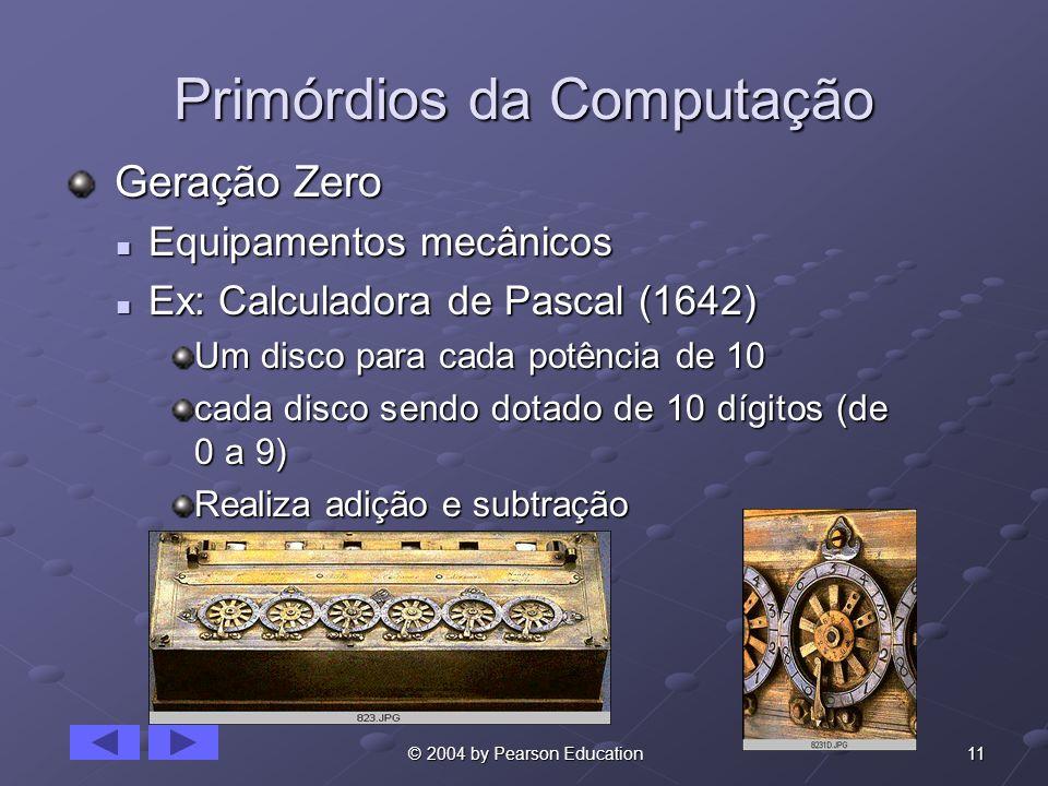 11 © 2004 by Pearson Education Primórdios da Computação Geração Zero Geração Zero Equipamentos mecânicos Equipamentos mecânicos Ex: Calculadora de Pas