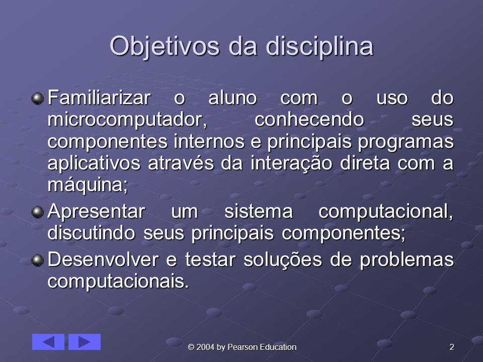 2 © 2004 by Pearson Education Objetivos da disciplina Familiarizar o aluno com o uso do microcomputador, conhecendo seus componentes internos e princi