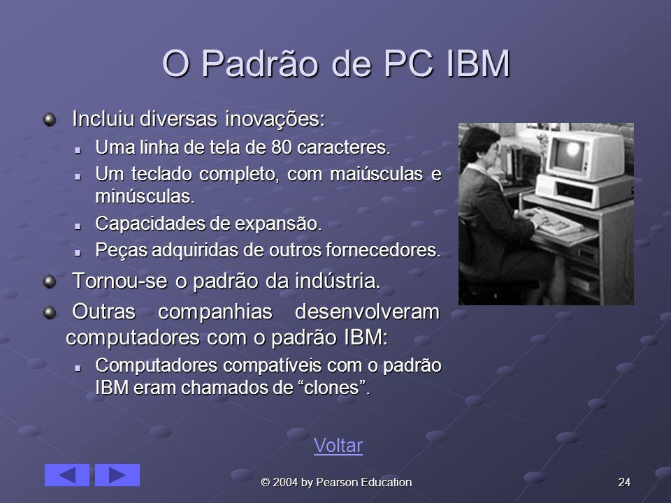 24 © 2004 by Pearson Education O Padrão de PC IBM Incluiu diversas inovações: Incluiu diversas inovações: Uma linha de tela de 80 caracteres. Uma linh