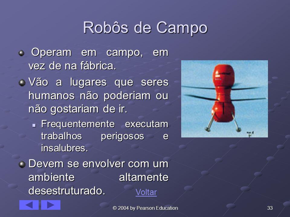 33 © 2004 by Pearson Education Robôs de Campo Operam em campo, em vez de na fábrica. Operam em campo, em vez de na fábrica. Vão a lugares que seres hu