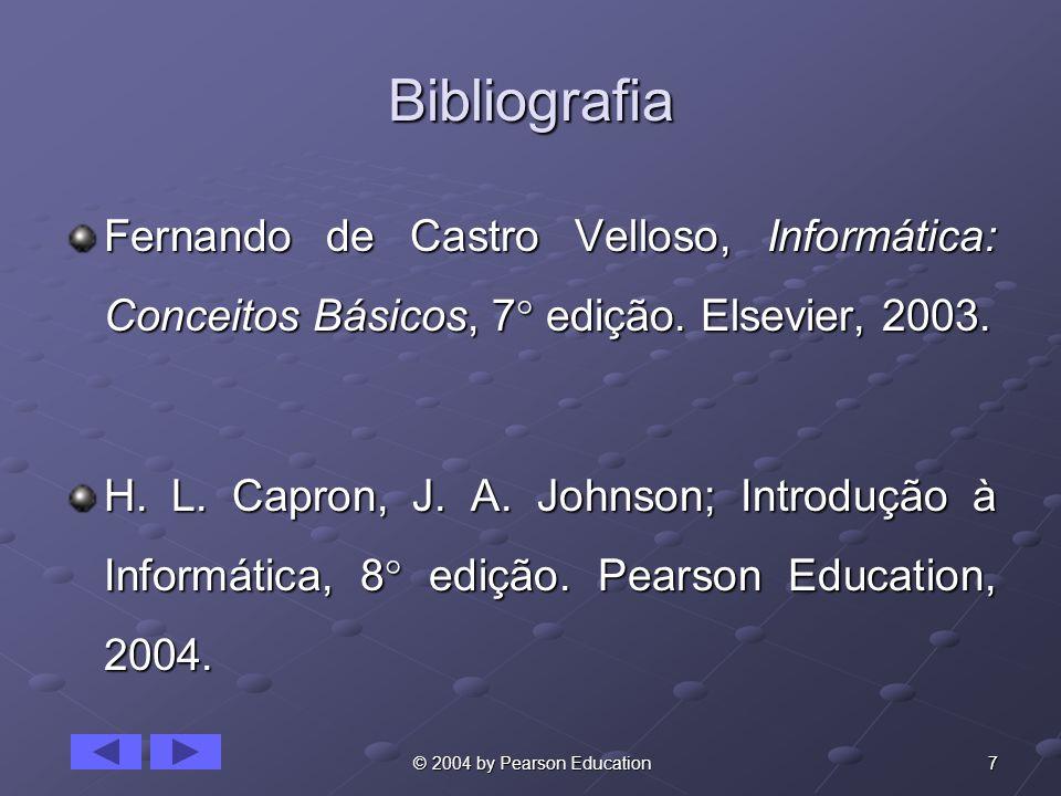 7 © 2004 by Pearson Education Bibliografia Fernando de Castro Velloso, Informática: Conceitos Básicos, 7 edição. Elsevier, 2003. H. L. Capron, J. A. J