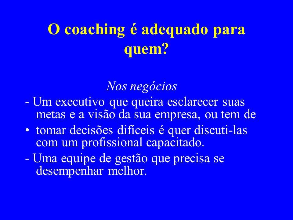 O coaching é adequado para quem? Nos negócios - Um executivo que queira esclarecer suas metas e a visão da sua empresa, ou tem de tomar decisões difíc