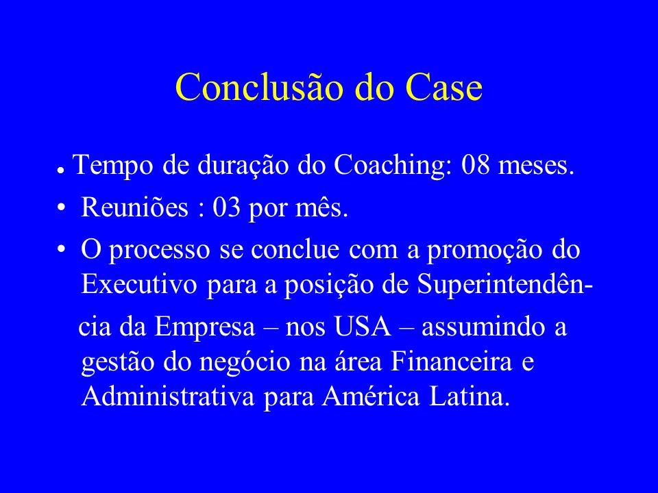 Conclusão do Case Tempo de duração do Coaching: 08 meses. Reuniões : 03 por mês. O processo se conclue com a promoção do Executivo para a posição de S