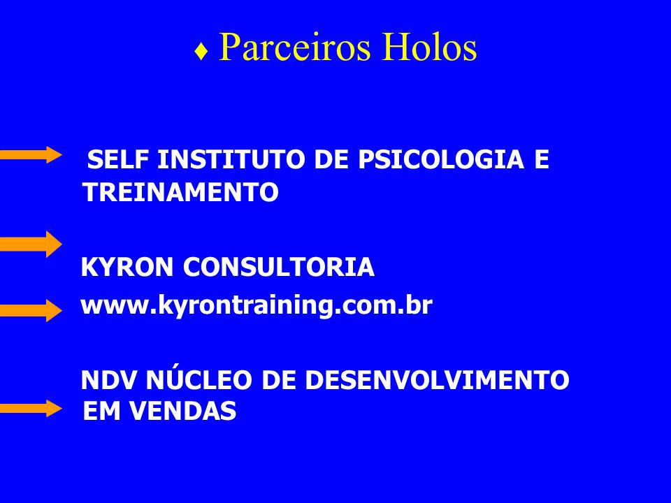 Parceiros Holos SELF INSTITUTO DE PSICOLOGIA E TREINAMENTO KYRON CONSULTORIA www.kyrontraining.com.br NDV NÚCLEO DE DESENVOLVIMENTO EM VENDAS