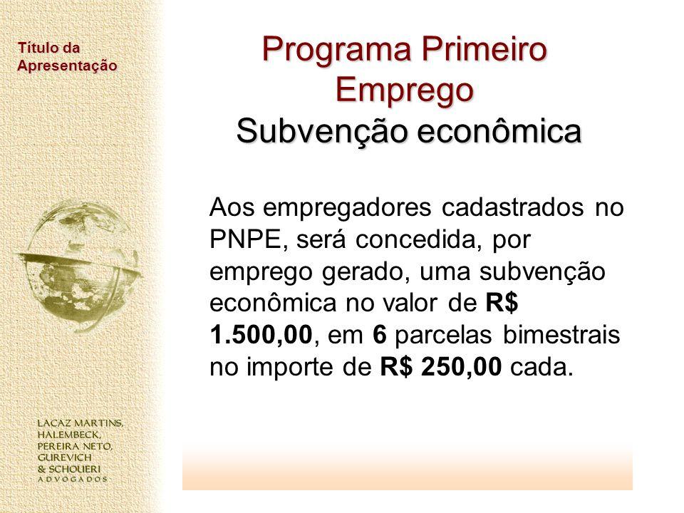 Título da Apresentação Programa Primeiro Emprego Subvenção econômica Aos empregadores cadastrados no PNPE, será concedida, por emprego gerado, uma sub