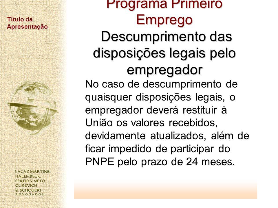 Título da Apresentação Programa Primeiro Emprego Descumprimento das disposições legais pelo empregador No caso de descumprimento de quaisquer disposiç