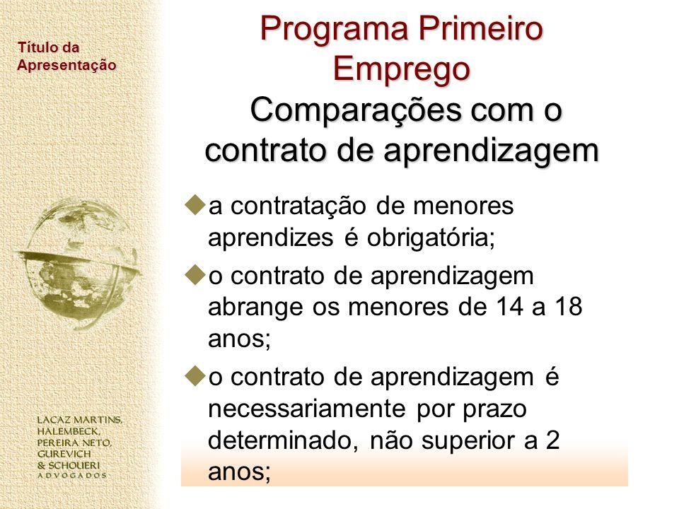 Título da Apresentação Programa Primeiro Emprego Comparações com o contrato de aprendizagem a contratação de menores aprendizes é obrigatória; o contr