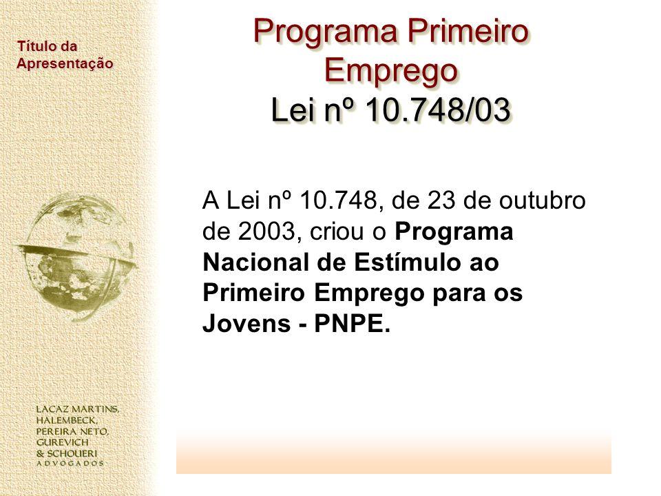Título da Apresentação Programa Primeiro Emprego Lei nº 10.748/03 A Lei nº 10.748, de 23 de outubro de 2003, criou o Programa Nacional de Estímulo ao