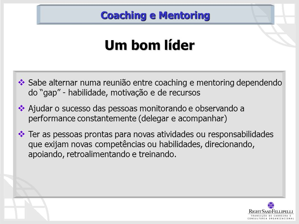 Um bom líder Sabe alternar numa reunião entre coaching e mentoring dependendo do gap - habilidade, motivação e de recursos Ajudar o sucesso das pessoa