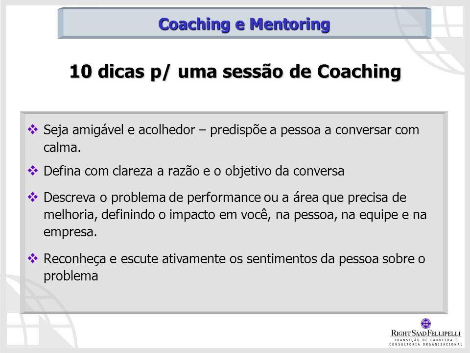 10 dicas p/ uma sessão de Coaching Seja amigável e acolhedor – predispõe a pessoa a conversar com calma. Defina com clareza a razão e o objetivo da co