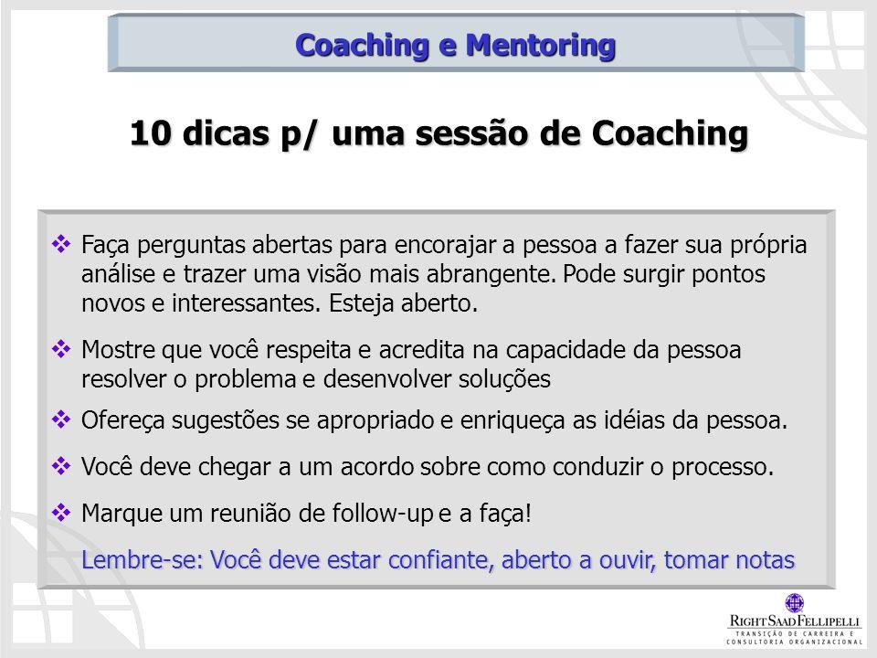 10 dicas p/ uma sessão de Coaching Faça perguntas abertas para encorajar a pessoa a fazer sua própria análise e trazer uma visão mais abrangente. Pode