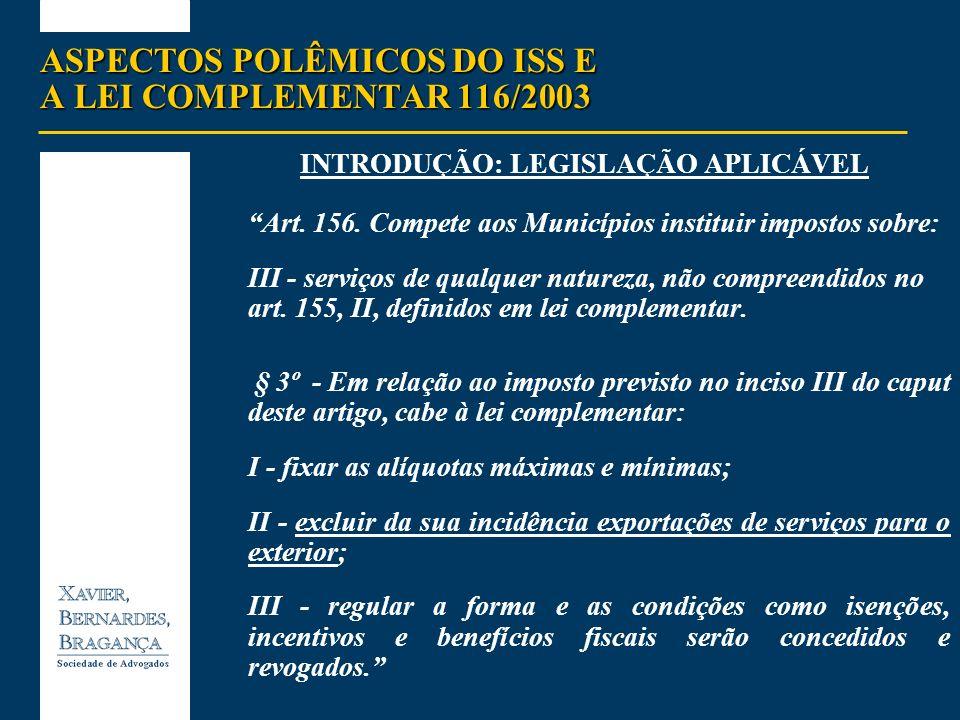 ASPECTOS POLÊMICOS DO ISS E A LEI COMPLEMENTAR 116/2003 INTRODUÇÃO: LEGISLAÇÃO APLICÁVEL Art. 156. Compete aos Municípios instituir impostos sobre: II