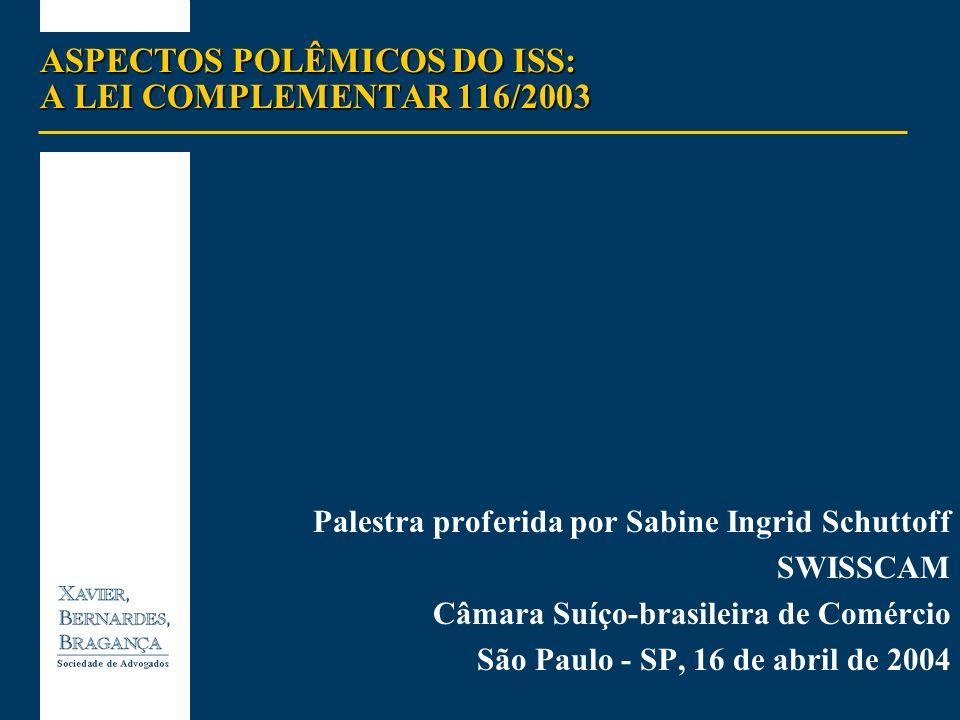 ASPECTOS POLÊMICOS DO ISS: A LEI COMPLEMENTAR 116/2003 Palestra proferida por Sabine Ingrid Schuttoff SWISSCAM Câmara Suíço-brasileira de Comércio São
