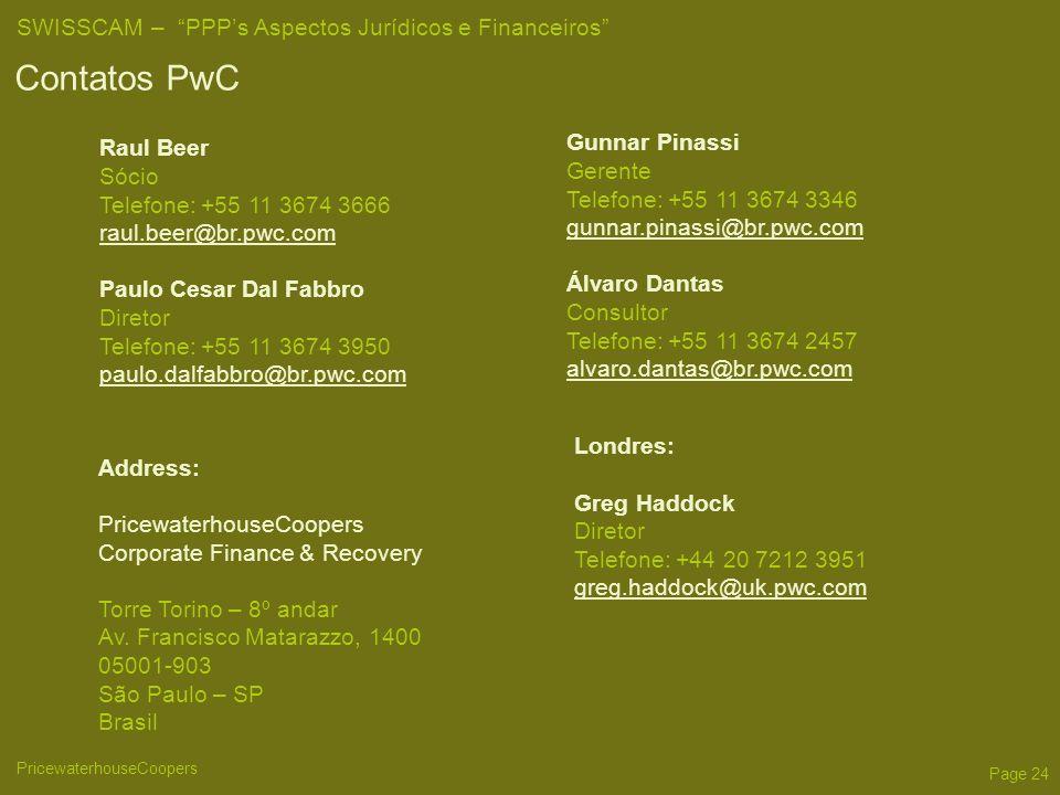 PricewaterhouseCoopers SWISSCAM – PPPs Aspectos Jurídicos e Financeiros Page 24 Contatos PwC Raul Beer Sócio Telefone: +55 11 3674 3666 raul.beer@br.pwc.com Paulo Cesar Dal Fabbro Diretor Telefone: +55 11 3674 3950 paulo.dalfabbro@br.pwc.com Address: PricewaterhouseCoopers Corporate Finance & Recovery Torre Torino – 8º andar Av.