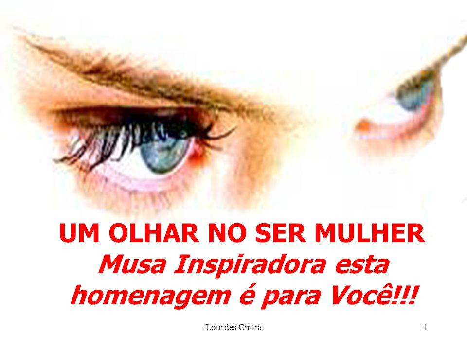 Lourdes Cintra1 UM OLHAR NO SER MULHER Musa Inspiradora esta homenagem é para Você!!!
