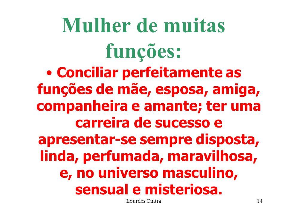 Lourdes Cintra14 Mulher de muitas funções: Conciliar perfeitamente as funções de mãe, esposa, amiga, companheira e amante; ter uma carreira de sucesso e apresentar-se sempre disposta, linda, perfumada, maravilhosa, e, no universo masculino, sensual e misteriosa.