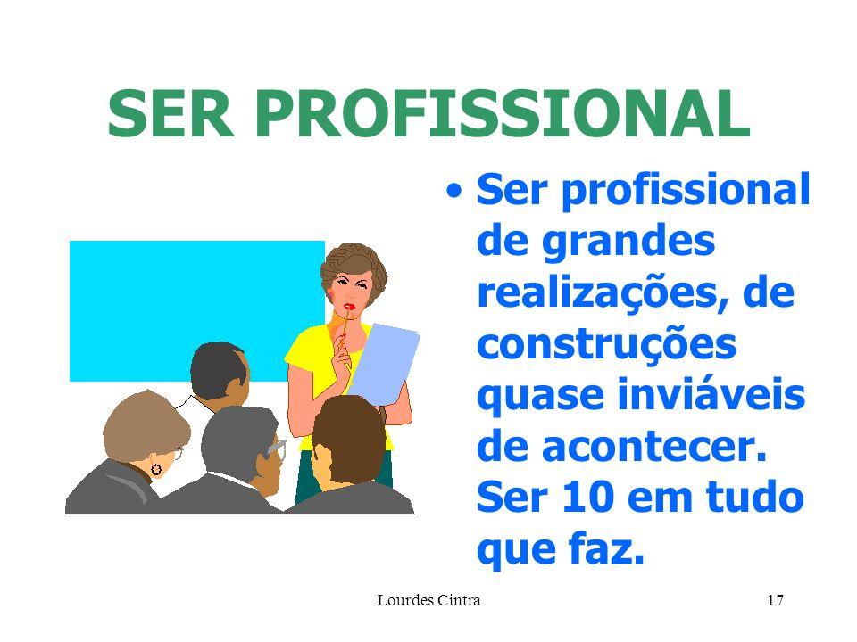 Lourdes Cintra17 SER PROFISSIONAL Ser profissional de grandes realizações, de construções quase inviáveis de acontecer. Ser 10 em tudo que faz.