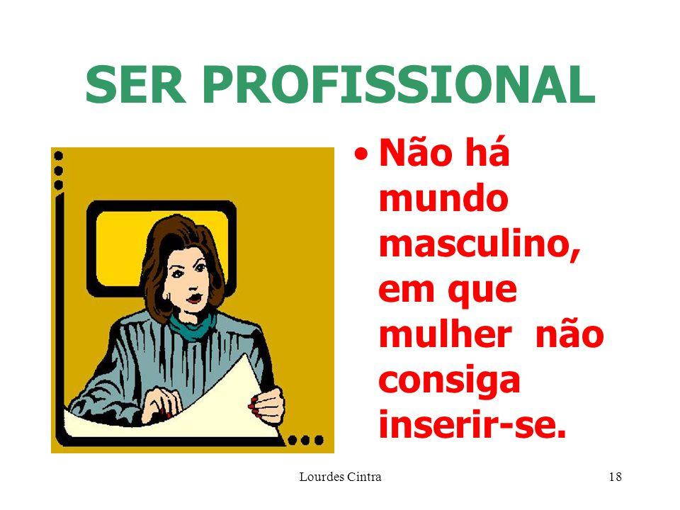Lourdes Cintra18 SER PROFISSIONAL Não há mundo masculino, em que mulher não consiga inserir-se.