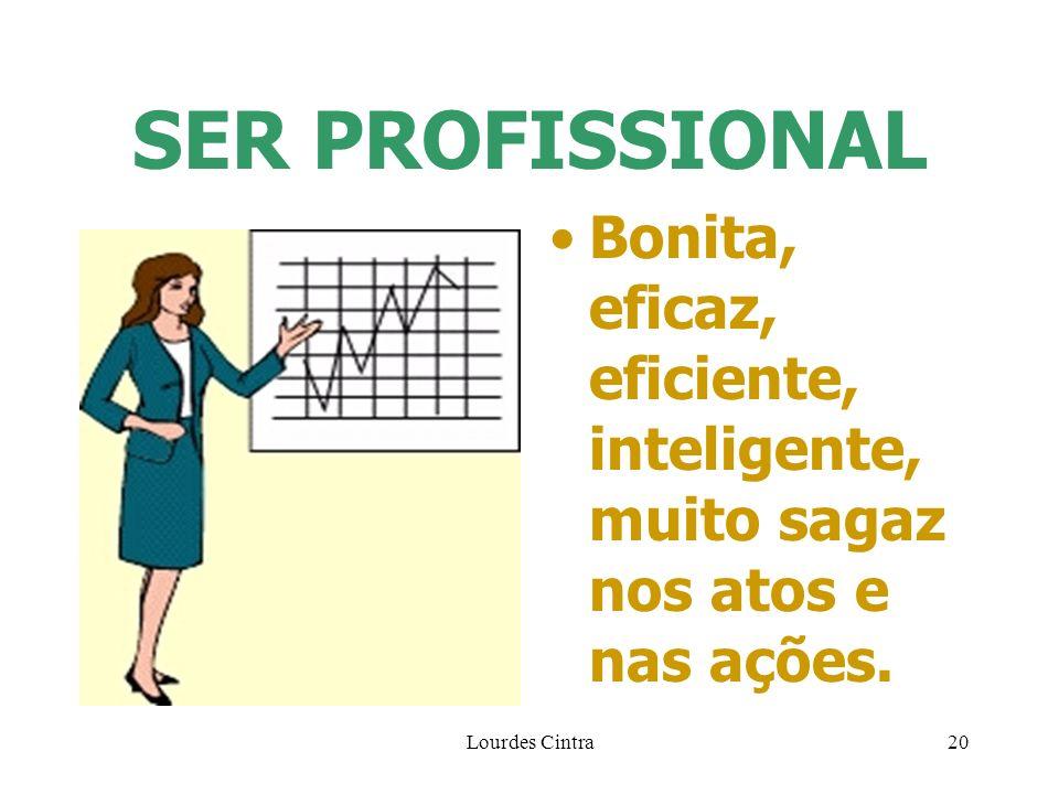 Lourdes Cintra20 SER PROFISSIONAL Bonita, eficaz, eficiente, inteligente, muito sagaz nos atos e nas ações.