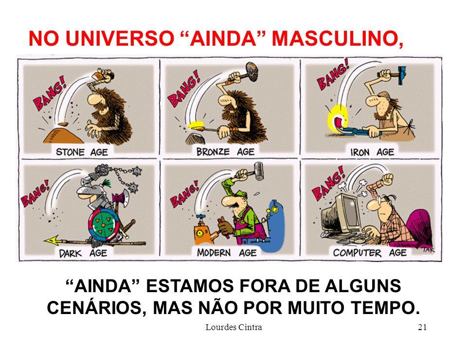 Lourdes Cintra21 NO UNIVERSO AINDA MASCULINO, AINDA ESTAMOS FORA DE ALGUNS CENÁRIOS, MAS NÃO POR MUITO TEMPO.