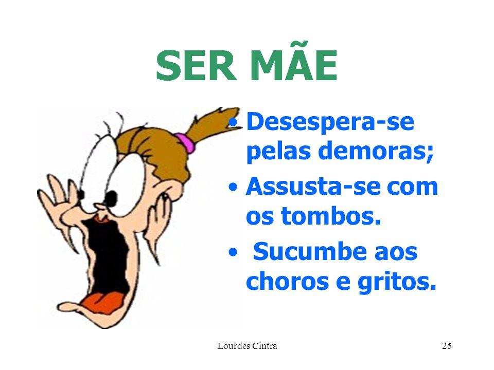 Lourdes Cintra25 SER MÃE Desespera-se pelas demoras; Assusta-se com os tombos. Sucumbe aos choros e gritos.