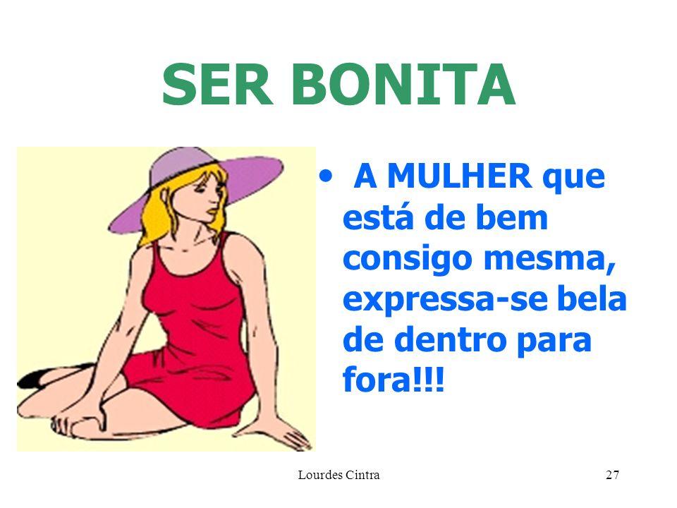 Lourdes Cintra27 SER BONITA A MULHER que está de bem consigo mesma, expressa-se bela de dentro para fora!!!