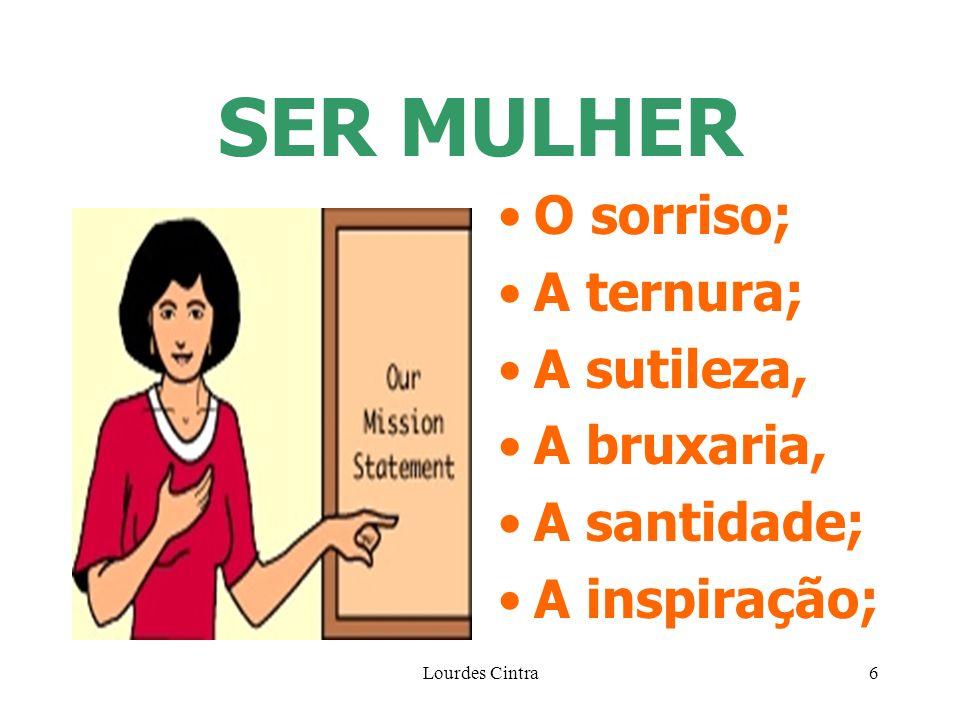 Lourdes Cintra6 SER MULHER O sorriso; A ternura; A sutileza, A bruxaria, A santidade; A inspiração;