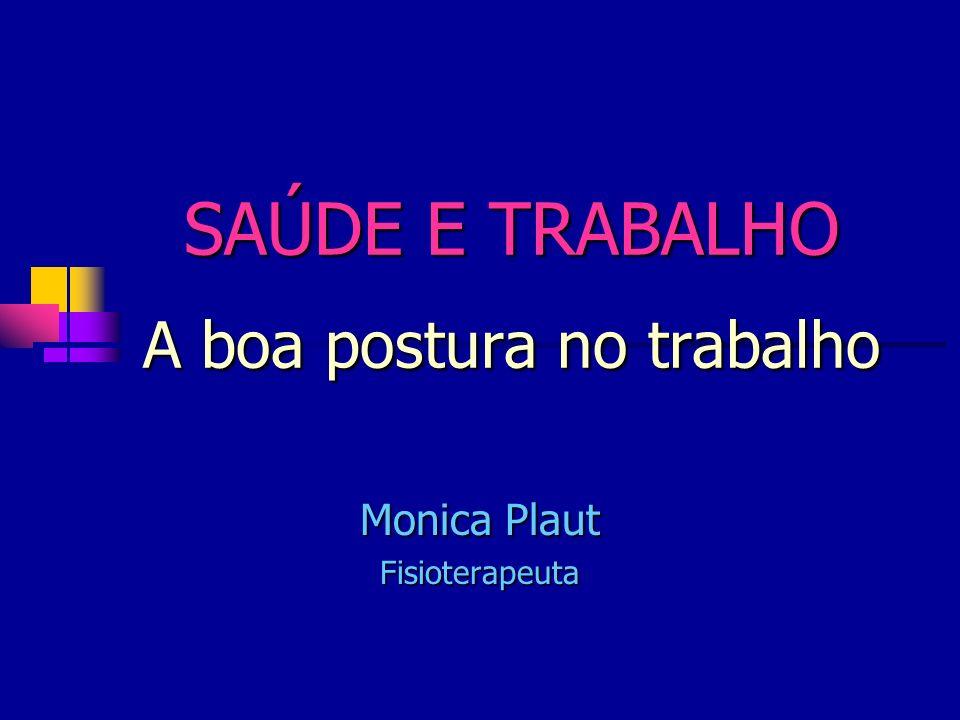SAÚDE E TRABALHO A boa postura no trabalho Monica Plaut Fisioterapeuta