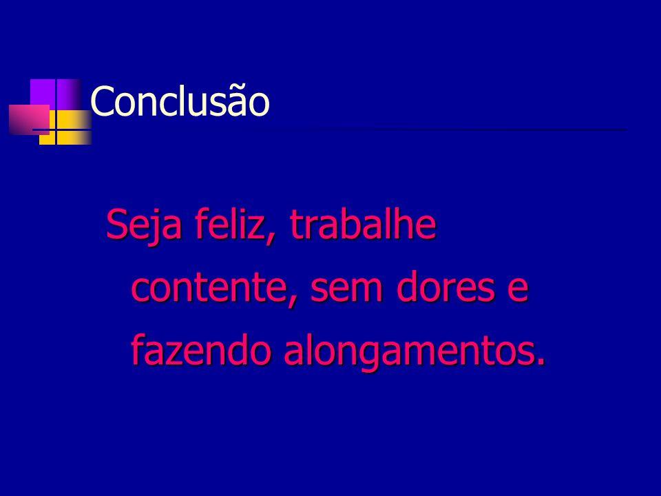 Conclusão Seja feliz, trabalhe contente, sem dores e fazendo alongamentos.