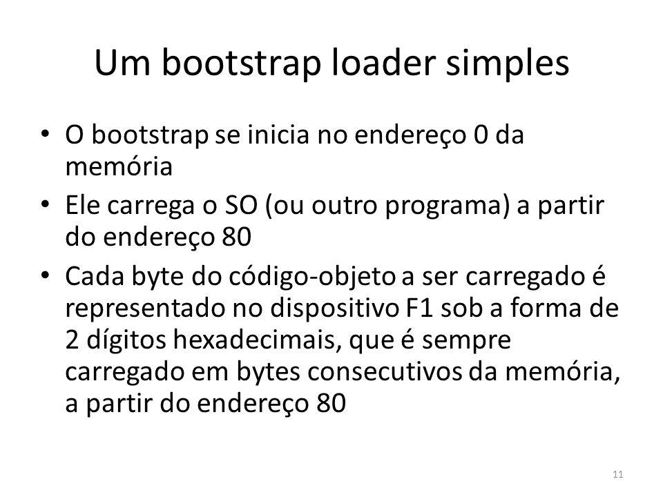 Um bootstrap loader simples O bootstrap se inicia no endereço 0 da memória Ele carrega o SO (ou outro programa) a partir do endereço 80 Cada byte do código-objeto a ser carregado é representado no dispositivo F1 sob a forma de 2 dígitos hexadecimais, que é sempre carregado em bytes consecutivos da memória, a partir do endereço 80 11