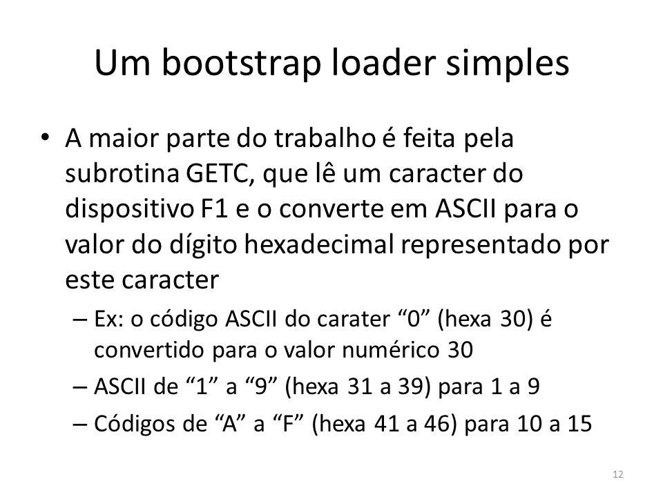 Um bootstrap loader simples A maior parte do trabalho é feita pela subrotina GETC, que lê um caracter do dispositivo F1 e o converte em ASCII para o valor do dígito hexadecimal representado por este caracter – Ex: o código ASCII do carater 0 (hexa 30) é convertido para o valor numérico 30 – ASCII de 1 a 9 (hexa 31 a 39) para 1 a 9 – Códigos de A a F (hexa 41 a 46) para 10 a 15 12