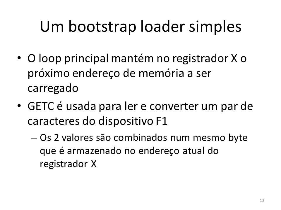 Um bootstrap loader simples O loop principal mantém no registrador X o próximo endereço de memória a ser carregado GETC é usada para ler e converter um par de caracteres do dispositivo F1 – Os 2 valores são combinados num mesmo byte que é armazenado no endereço atual do registrador X 13
