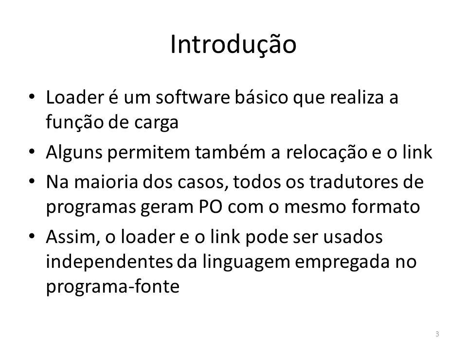 Introdução Loader é um software básico que realiza a função de carga Alguns permitem também a relocação e o link Na maioria dos casos, todos os tradut