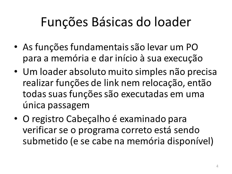 Funções Básicas do loader A medida que cada registro de Texto é lido, o código-objeto (CO) correspondente é movido para o endereço de memória indicado Quando o registro Fim é encontrado, o loader salta para o endereço especificado e inicia a execução 5