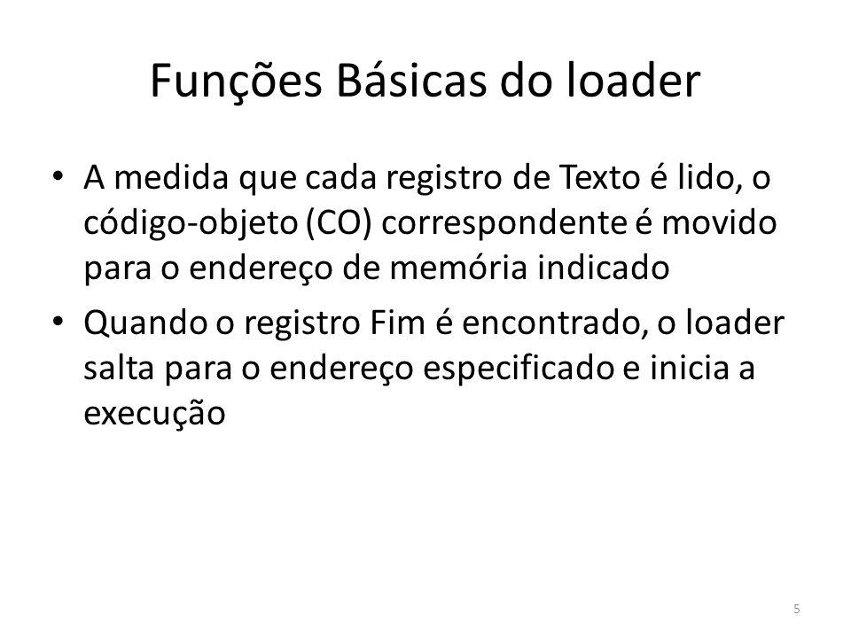 Funções Básicas do loader A medida que cada registro de Texto é lido, o código-objeto (CO) correspondente é movido para o endereço de memória indicado