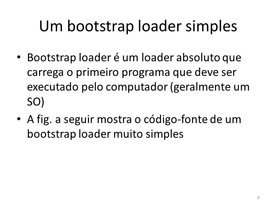 Um bootstrap loader simples Bootstrap loader é um loader absoluto que carrega o primeiro programa que deve ser executado pelo computador (geralmente u