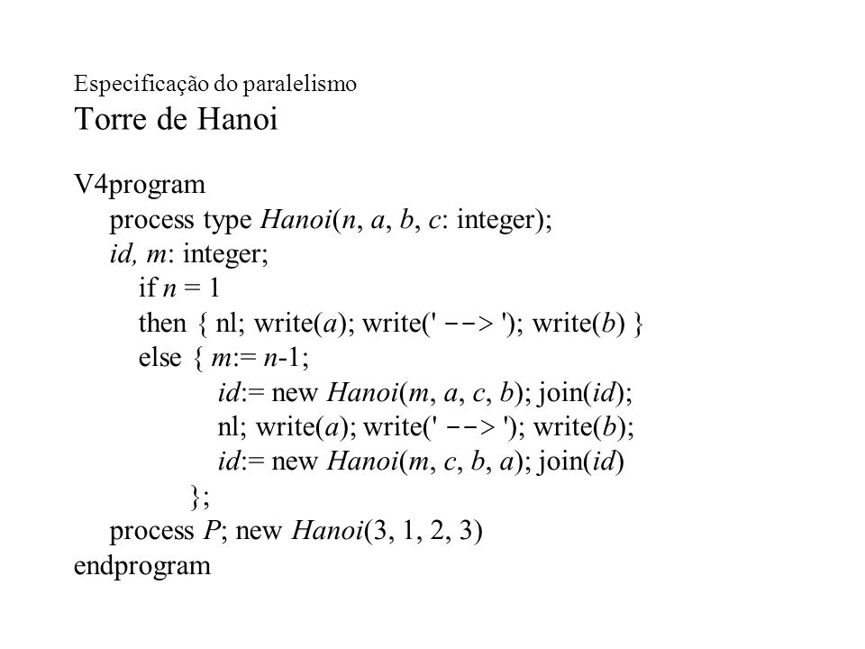 Especificação do paralelismo Torre de Hanoi V4program process type Hanoi(n, a, b, c: integer); id, m: integer; if n = 1 then { nl; write(a); write(' -