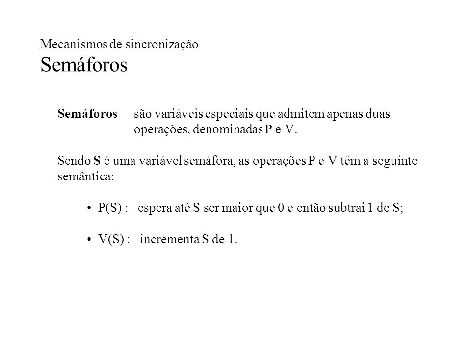 Mecanismos de sincronização Semáforos Semáforossão variáveis especiais que admitem apenas duas operações, denominadas P e V. Sendo S é uma variável se