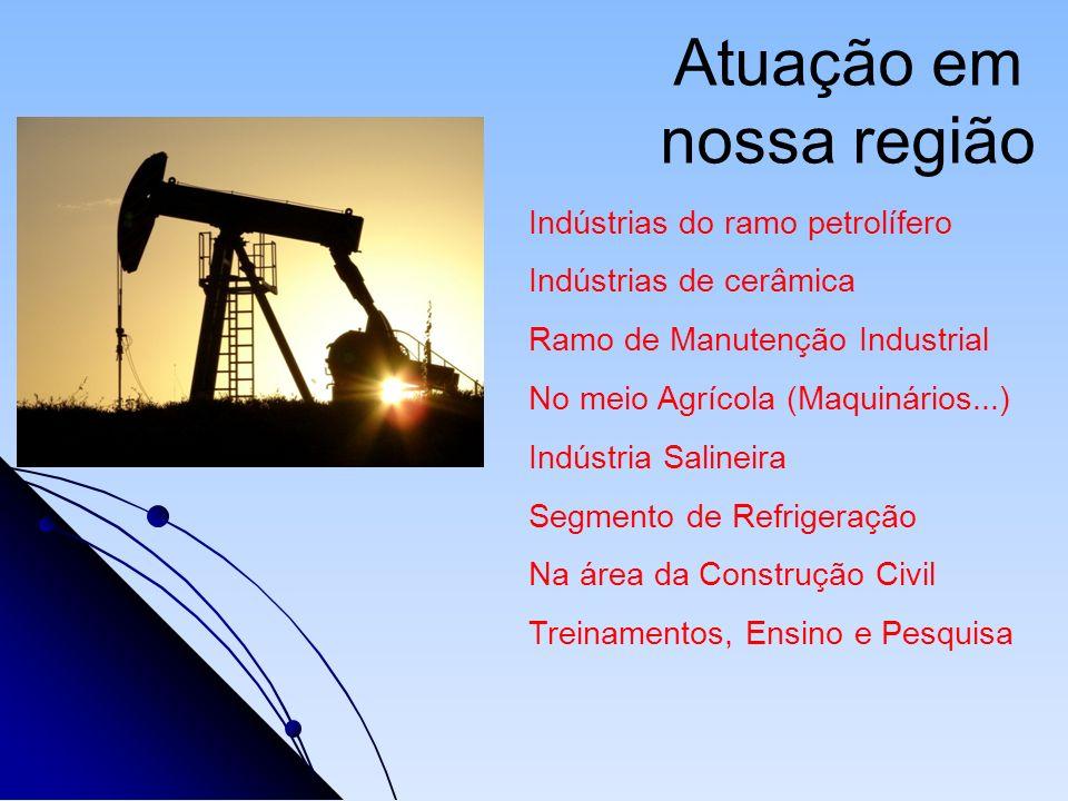 Atuação em nossa região Indústrias do ramo petrolífero Indústrias de cerâmica Ramo de Manutenção Industrial No meio Agrícola (Maquinários...) Indústri