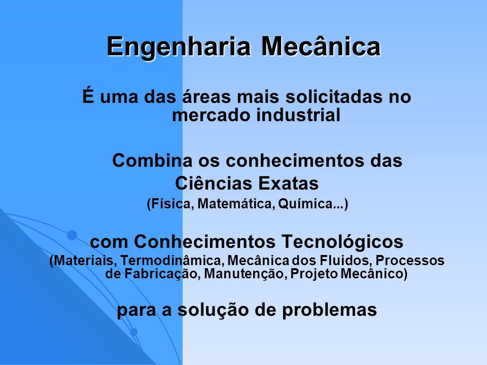 Engenharia Mecânica É uma das áreas mais solicitadas no mercado industrial Combina os conhecimentos das Ciências Exatas (Física, Matemática, Química..