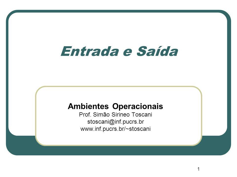 1 Entrada e Saída Ambientes Operacionais Prof. Simão Sirineo Toscani stoscani@inf.pucrs.br www.inf.pucrs.br/~stoscani