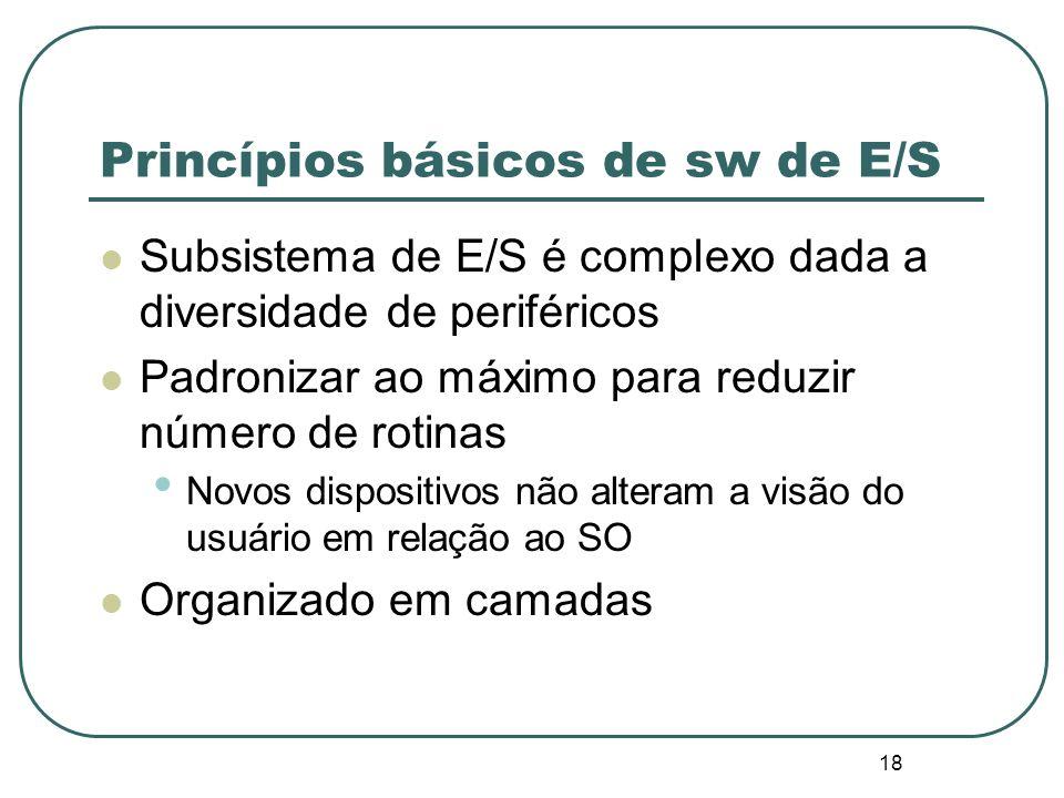 18 Princípios básicos de sw de E/S Subsistema de E/S é complexo dada a diversidade de periféricos Padronizar ao máximo para reduzir número de rotinas