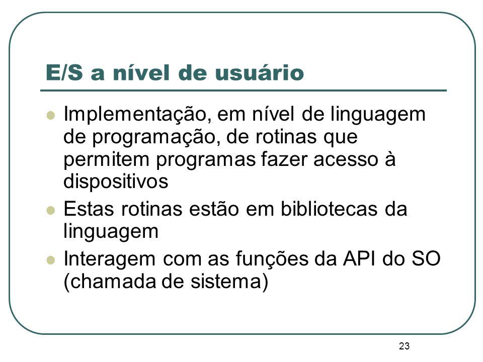 23 E/S a nível de usuário Implementação, em nível de linguagem de programação, de rotinas que permitem programas fazer acesso à dispositivos Estas rot