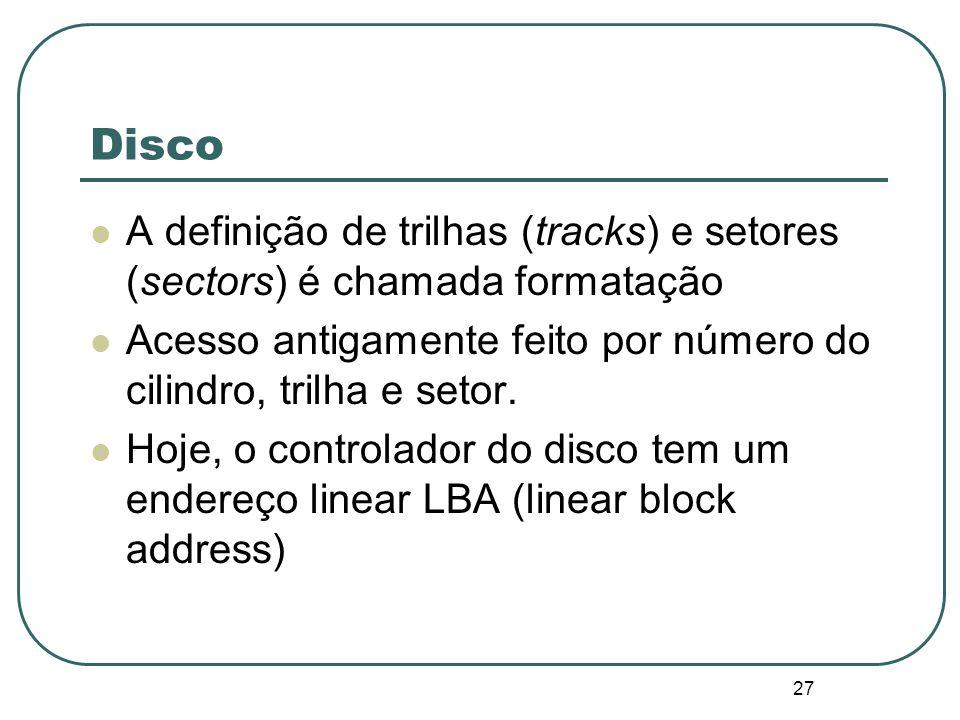 27 Disco A definição de trilhas (tracks) e setores (sectors) é chamada formatação Acesso antigamente feito por número do cilindro, trilha e setor. Hoj